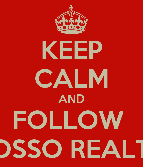 KEEP CALM AND FOLLOW  ROSSO REALTY