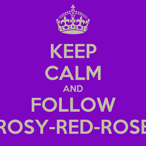 KEEP CALM AND FOLLOW ROSY-RED-ROSE