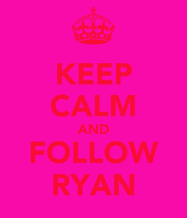 KEEP CALM AND FOLLOW RYAN