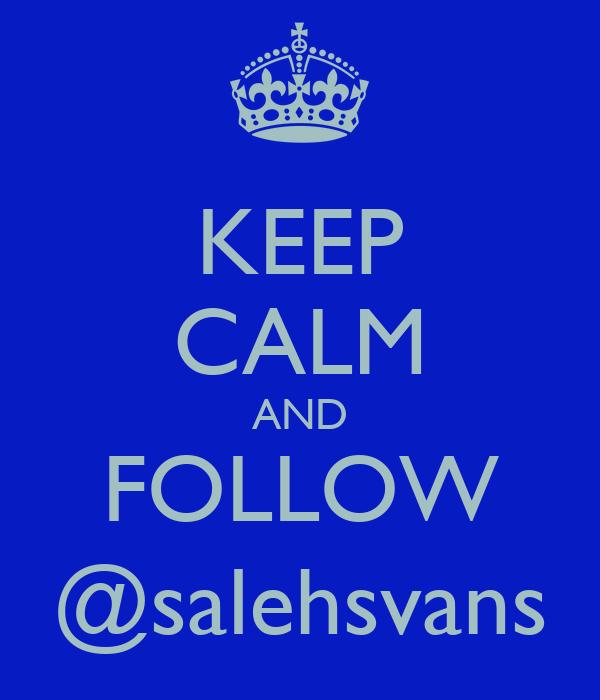 KEEP CALM AND FOLLOW @salehsvans