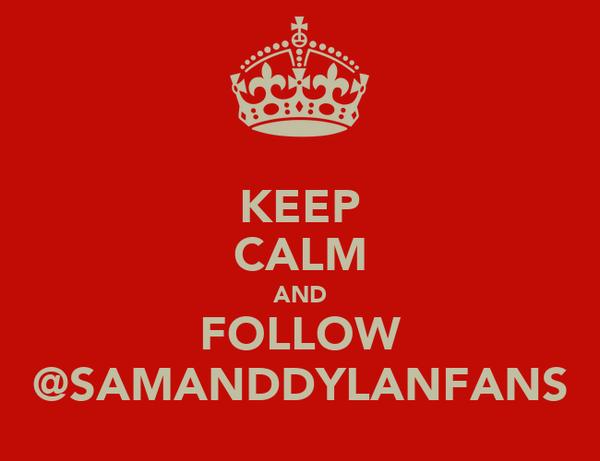 KEEP CALM AND FOLLOW @SAMANDDYLANFANS