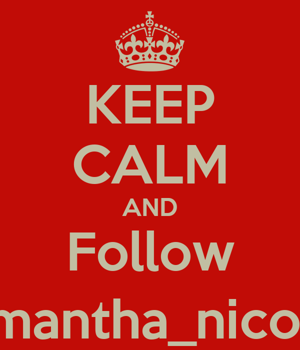 KEEP CALM AND Follow @Samantha_nicolez12