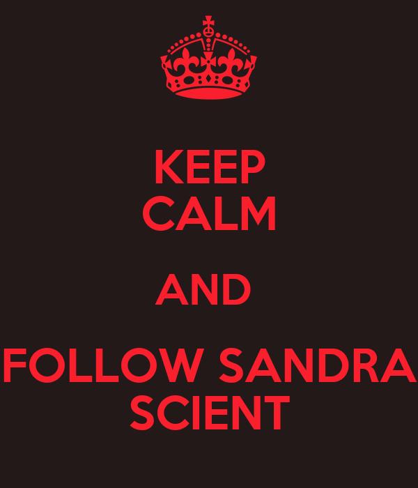 KEEP CALM AND  FOLLOW SANDRA SCIENT