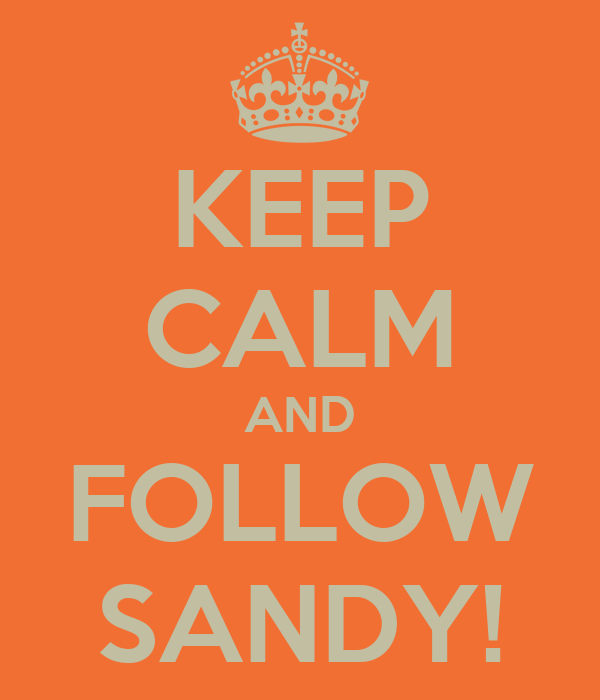 KEEP CALM AND FOLLOW SANDY!