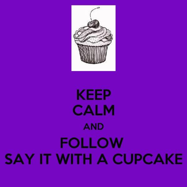 KEEP CALM AND FOLLOW  SAY IT WITH A CUPCAKE