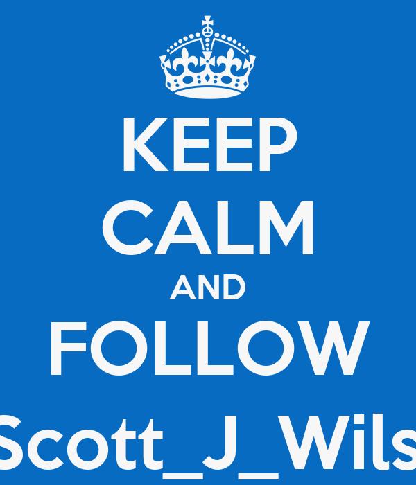 KEEP CALM AND FOLLOW @Scott_J_Wilson