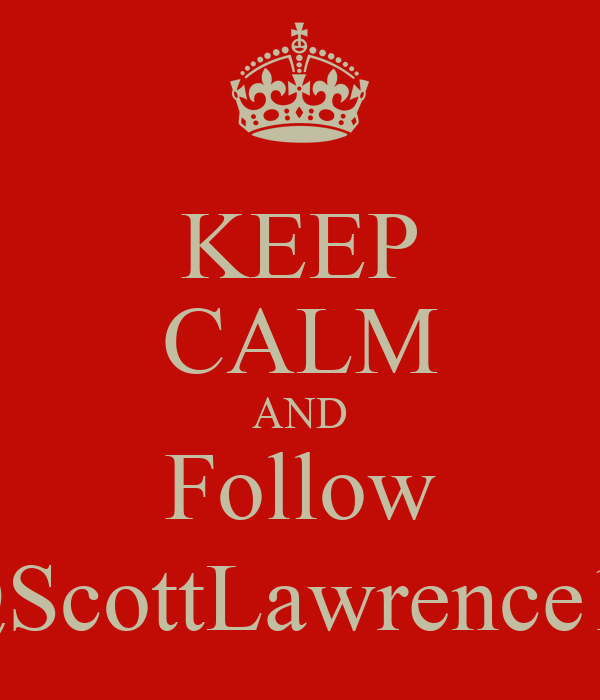 KEEP CALM AND Follow @ScottLawrence10
