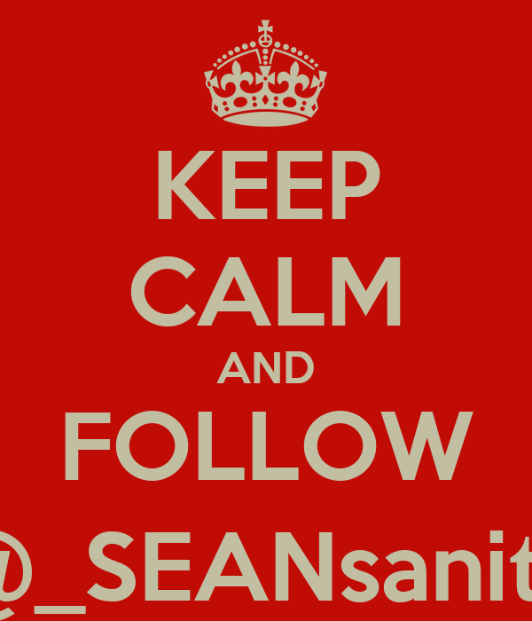 KEEP CALM AND FOLLOW @_SEANsanity