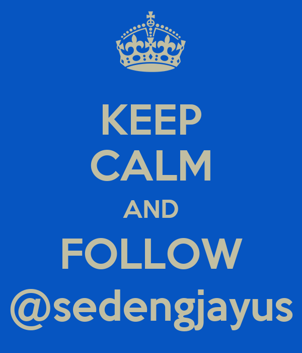 KEEP CALM AND FOLLOW @sedengjayus