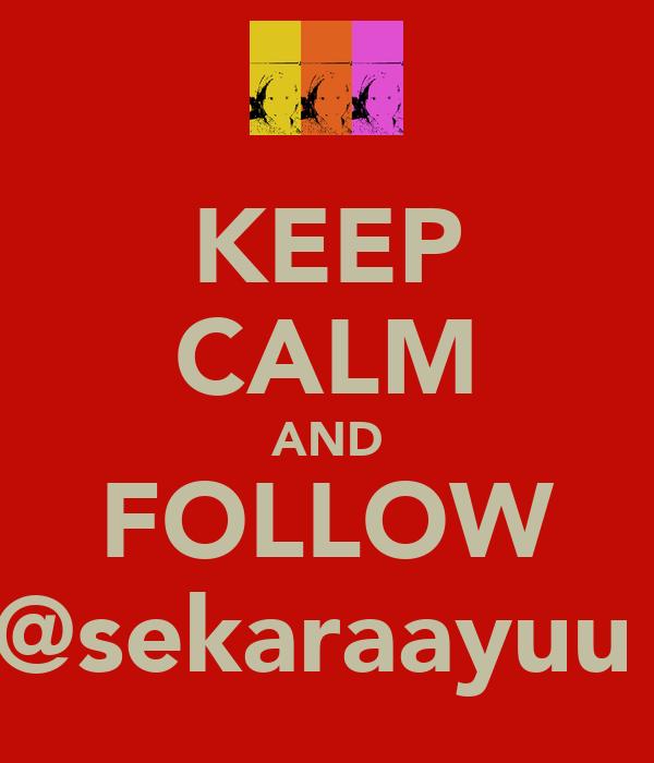 KEEP CALM AND FOLLOW @sekaraayuu