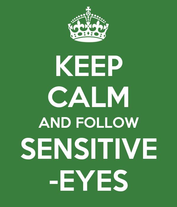 KEEP CALM AND FOLLOW SENSITIVE -EYES