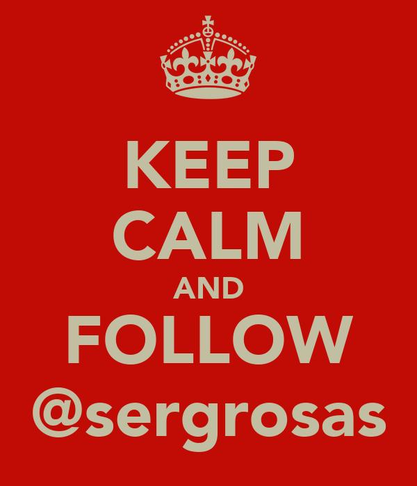 KEEP CALM AND FOLLOW @sergrosas