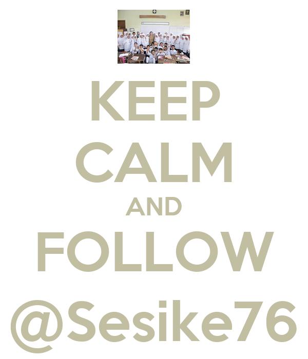KEEP CALM AND FOLLOW @Sesike76