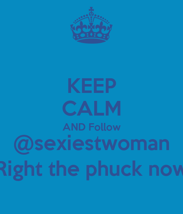 KEEP CALM AND Follow @sexiestwoman Right the phuck now