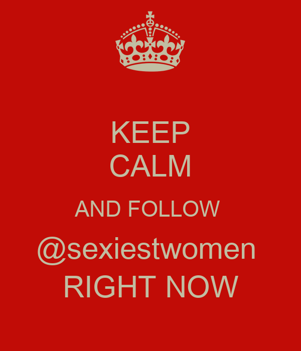 KEEP CALM AND FOLLOW  @sexiestwomen  RIGHT NOW