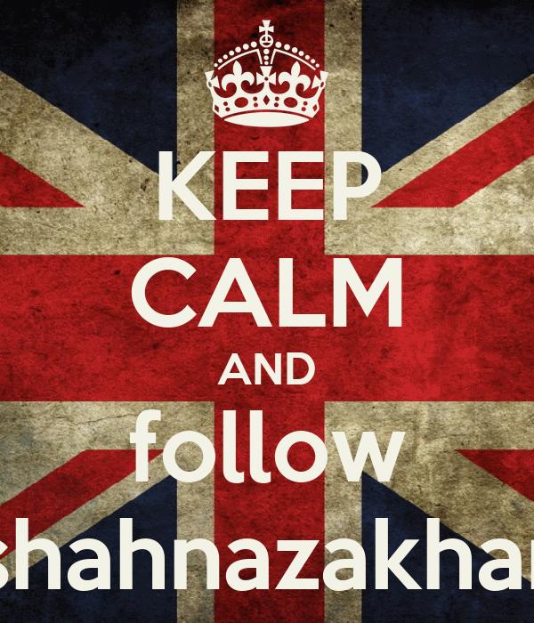 KEEP CALM AND follow shahnazakhar