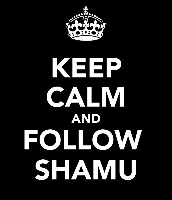 KEEP CALM AND FOLLOW  SHAMU