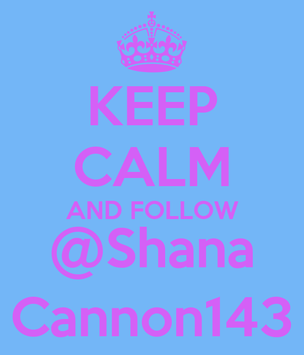 KEEP CALM AND FOLLOW @Shana Cannon143