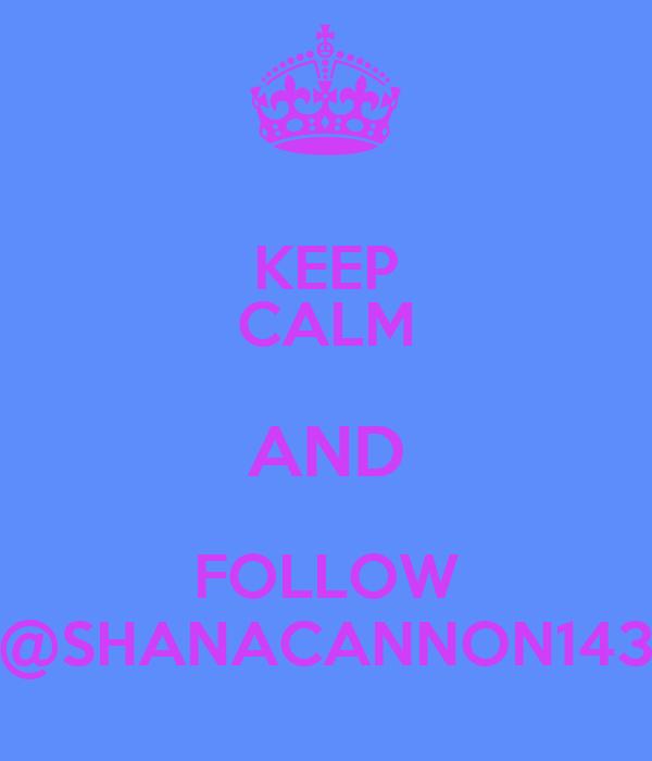 KEEP CALM AND FOLLOW @SHANACANNON143