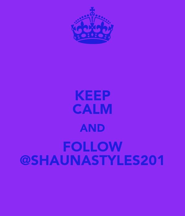 KEEP CALM AND FOLLOW @SHAUNASTYLES201