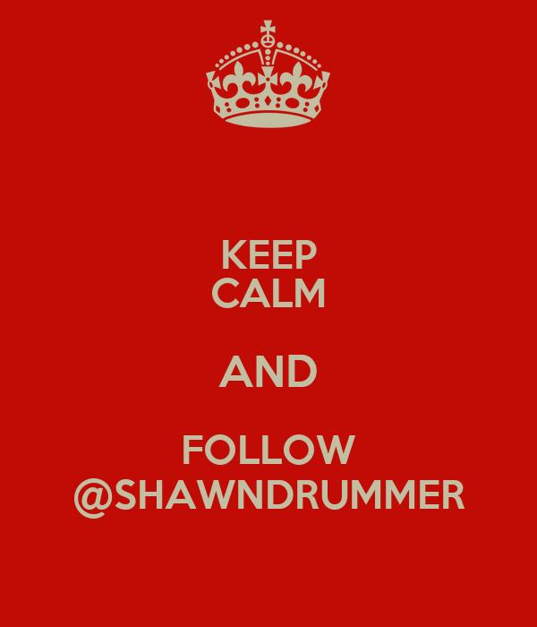 KEEP CALM AND FOLLOW @SHAWNDRUMMER
