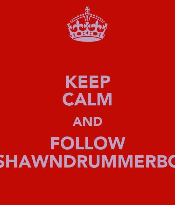 KEEP CALM AND FOLLOW @SHAWNDRUMMERBOY