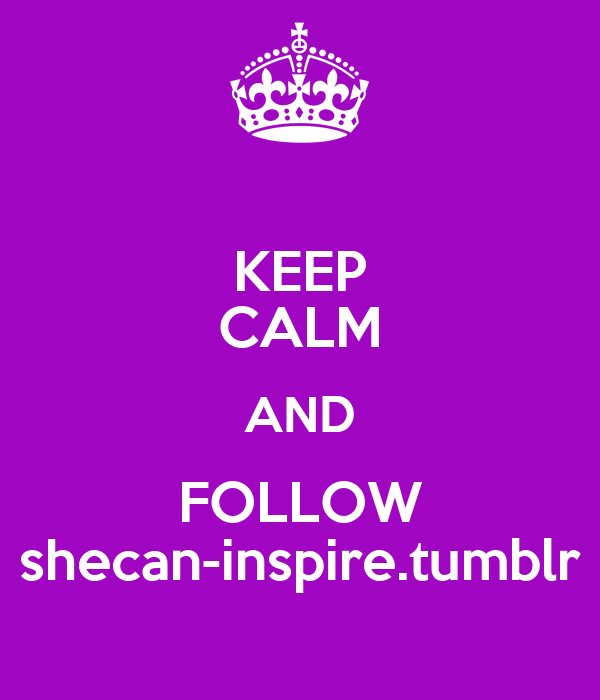 KEEP CALM AND FOLLOW shecan-inspire.tumblr