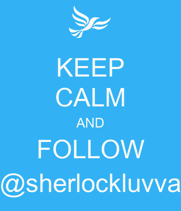 KEEP CALM AND FOLLOW @sherlockluvva