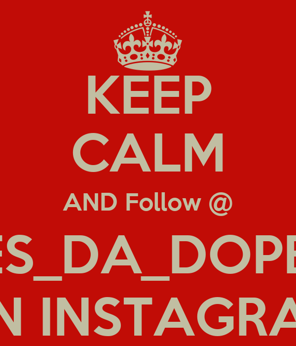 KEEP CALM AND Follow @ SHES_DA_DOPEST  ON INSTAGRAM