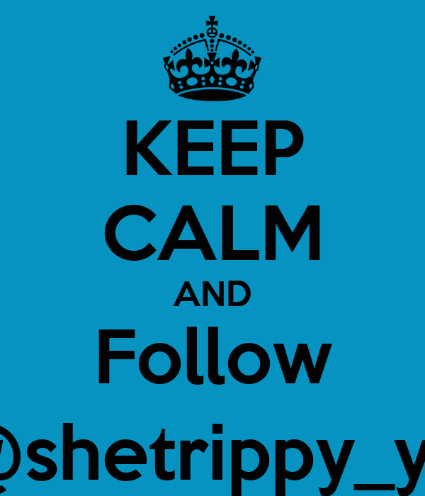 KEEP CALM AND Follow @shetrippy_yo
