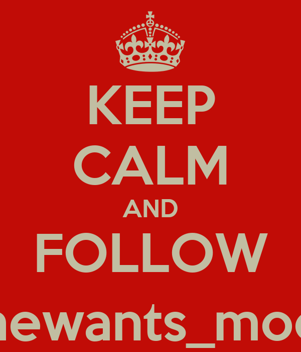 KEEP CALM AND FOLLOW @Shewants_moore_