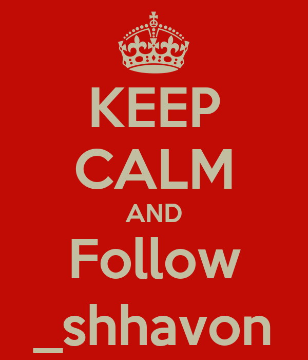 KEEP CALM AND Follow _shhavon