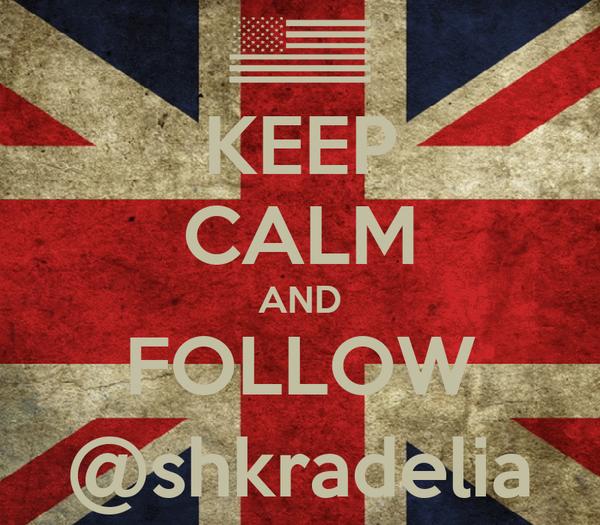 KEEP CALM AND FOLLOW @shkradelia