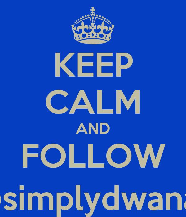 KEEP CALM AND FOLLOW @simplydwana_