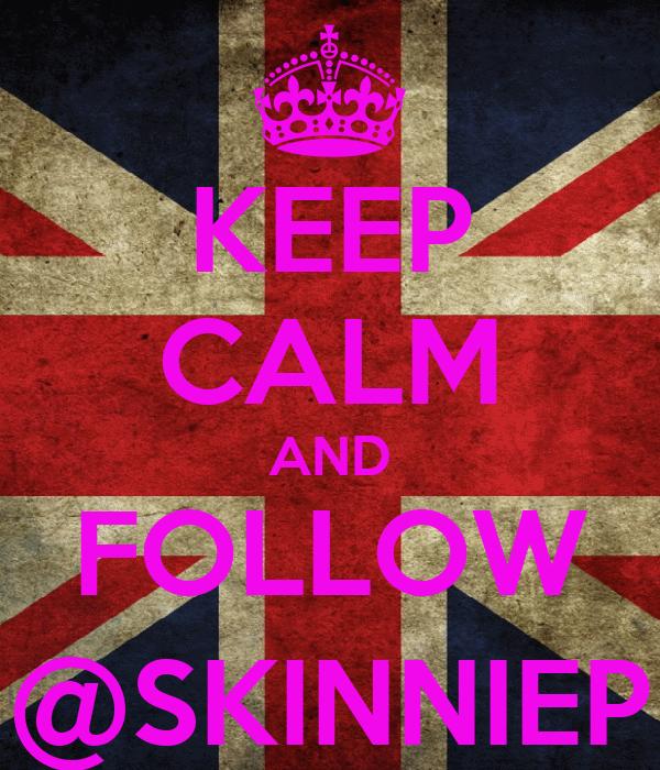 KEEP CALM AND FOLLOW @SKINNIEP