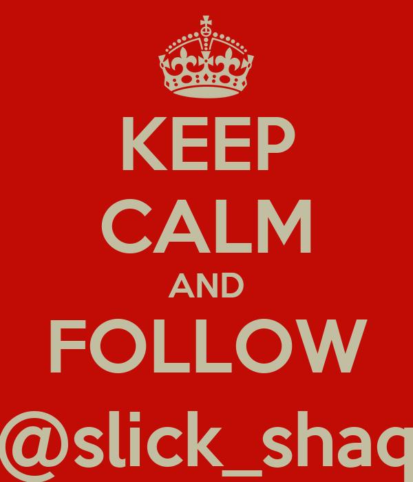 KEEP CALM AND FOLLOW @slick_shaq