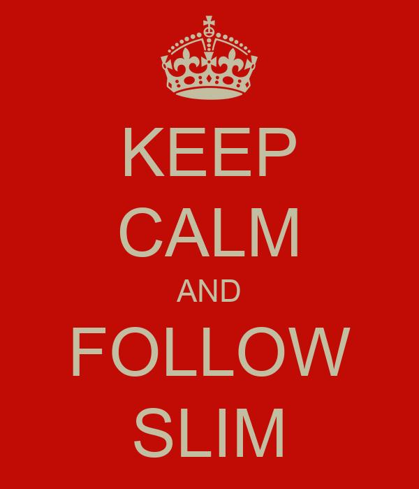 KEEP CALM AND FOLLOW SLIM