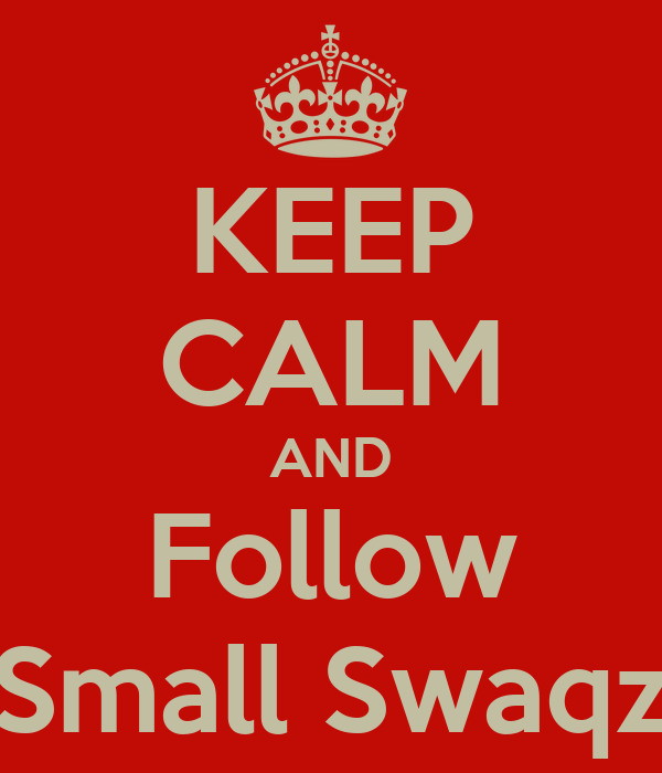 KEEP CALM AND Follow Small Swaqz