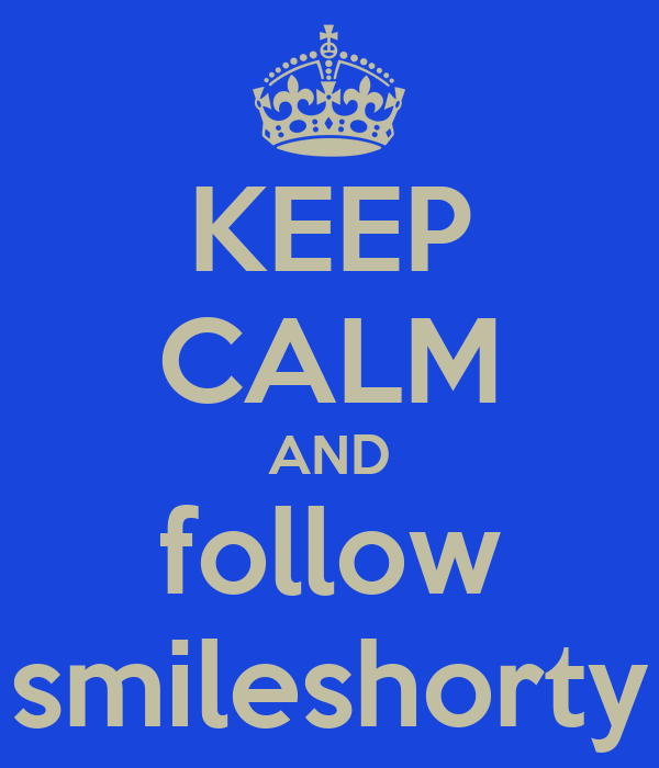 KEEP CALM AND follow smileshorty