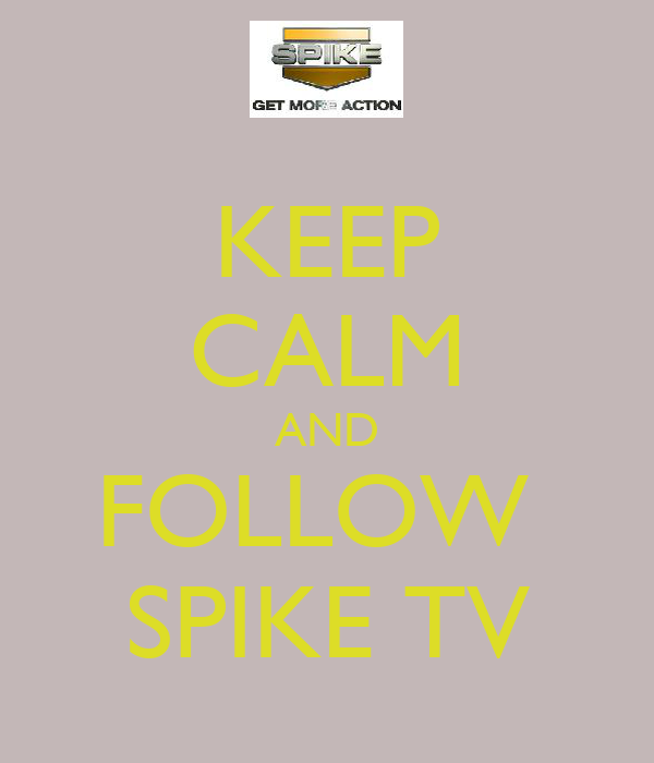 KEEP CALM AND FOLLOW  SPIKE TV