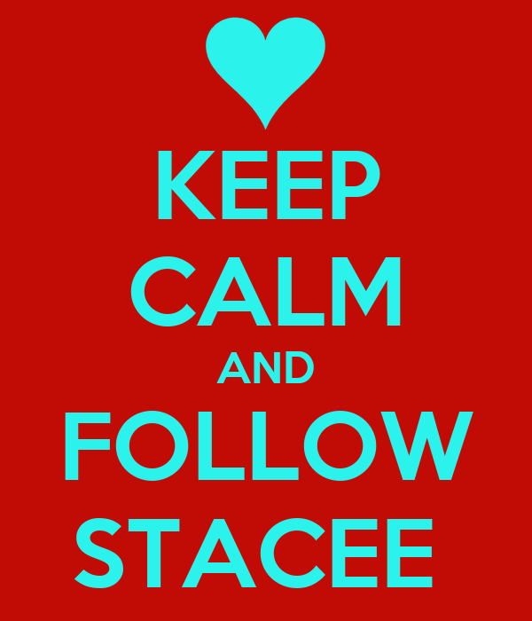 KEEP CALM AND FOLLOW STACEE