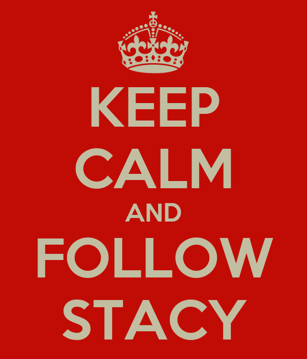 KEEP CALM AND FOLLOW STACY
