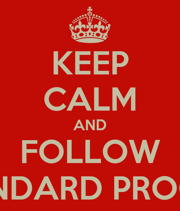 KEEP CALM AND FOLLOW STANDARD PROCESS