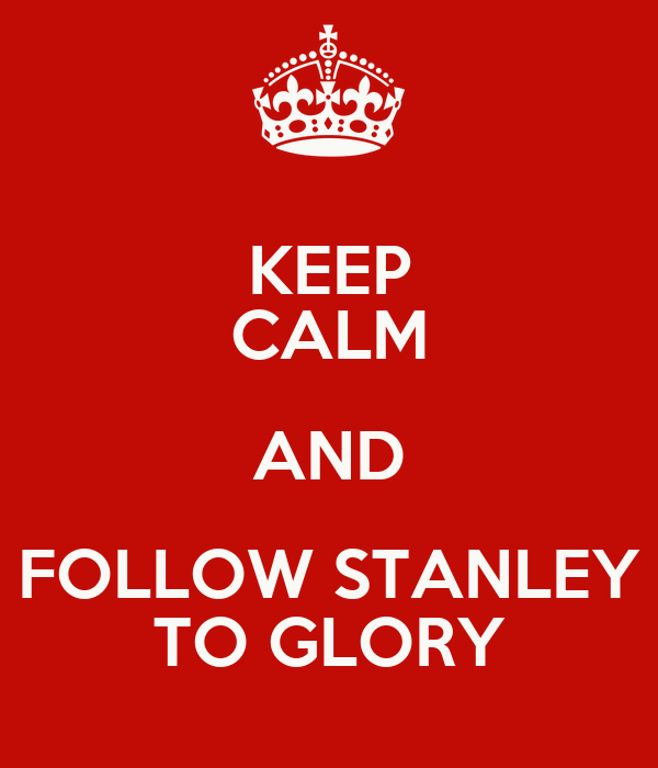 KEEP CALM AND FOLLOW STANLEY TO GLORY