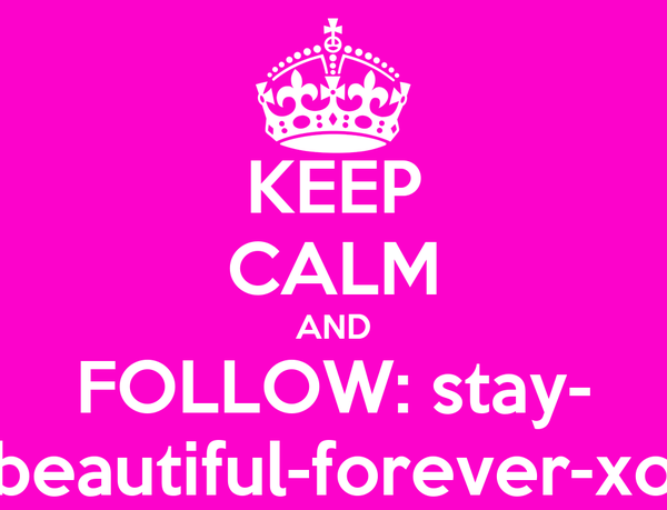 KEEP CALM AND FOLLOW: stay- beautiful-forever-xo