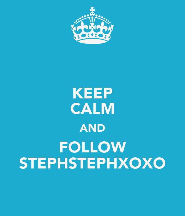 KEEP CALM AND FOLLOW STEPHSTEPHXOXO