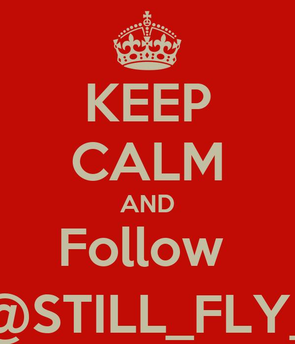 KEEP CALM AND Follow  @STILL_FLY_