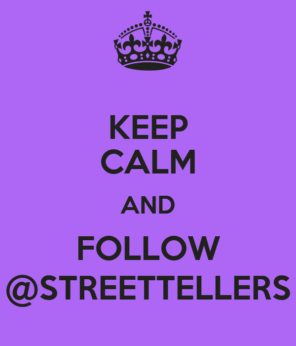 KEEP CALM AND FOLLOW @STREETTELLERS