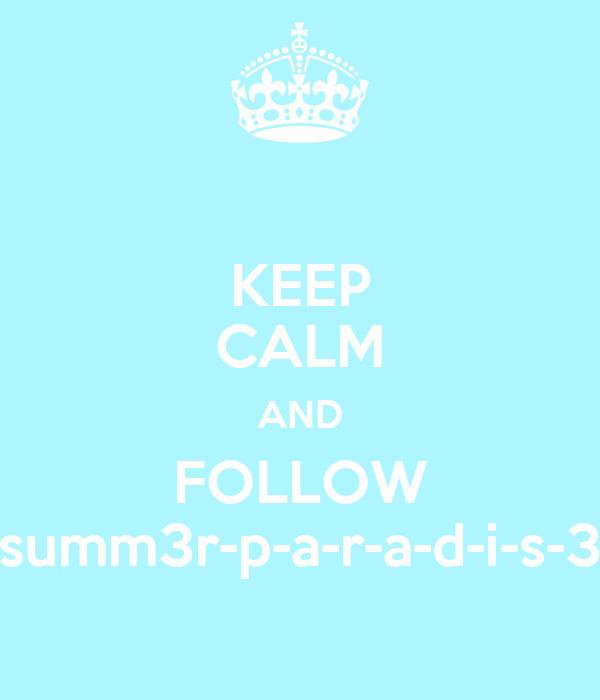 KEEP CALM AND FOLLOW summ3r-p-a-r-a-d-i-s-3