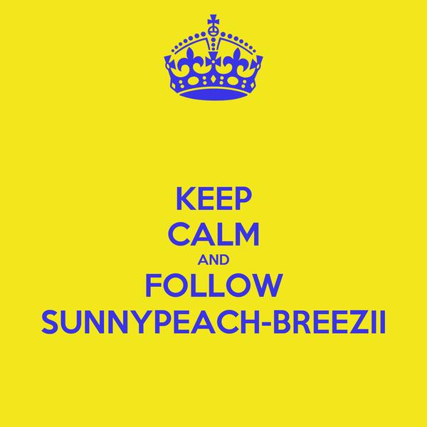 KEEP CALM AND FOLLOW SUNNYPEACH-BREEZII